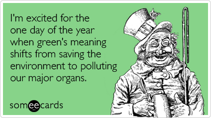 someecards.com - Im excited for the one day of the year when greens meaning shifts from saving the environment to polluting our major organs